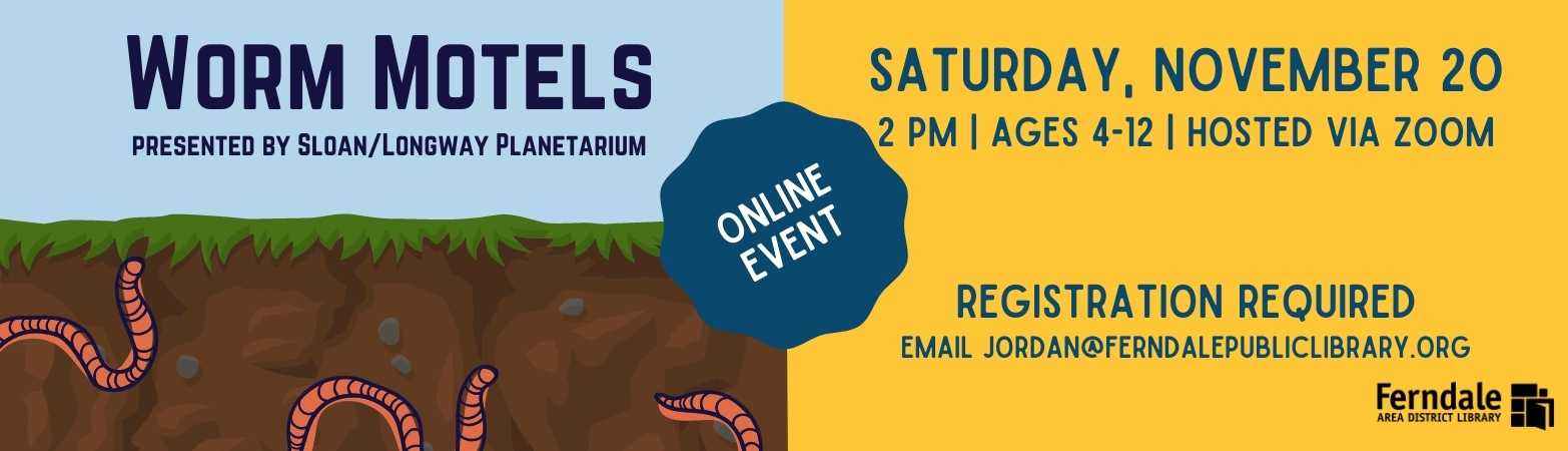image of worms and a link to worm motels event, ages 4-7, hosted via zoom, email jordan@ferndalepubliclibrary.org to sign up